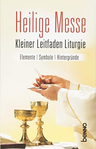 Heilige Messe: Kleiner Leitfaden Liturgie: Kleiner Leitfaden Liturgie, Elemente, Symbole, Hintergründe