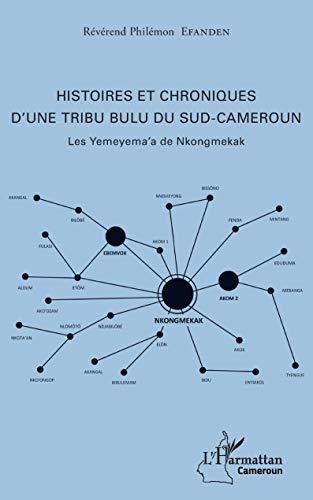 Histoires et chroniques d'une tribu bulu du Sud-Cameroun: Les Yemeyema'a de Nkongmekak