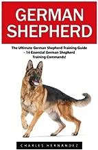 German Shepherd: The Ultimate German Shepherd Training Guide - 14 Essential German Shepherd Training Commands! (German Shepherd Dogs, German Shepherds, German Shepherd Training)