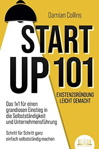 STARTUP 101 - Existenzgründung leicht gemacht: Das 1x1 für einen grandiosen Einstieg in die Selbstständigkeit und Unternehmensführung - Schritt für Schritt ganz einfach selbstständig machen