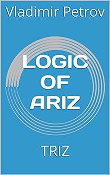 [Vladimir Petrov]のLOGIC OF ARIZ: TRIZ (English Edition)