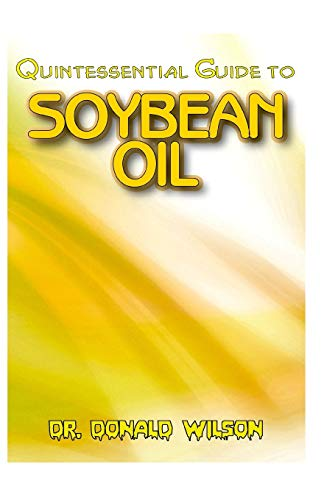 Quintessential Guide To Soybean Oil: A Complete guide on all you need to know about the Indispensable Soybean Oil! Discover the secrets of this miracle oil!