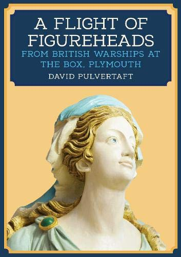 Pulvertaft, D: Flight of Figureheads: From British Warships at The Box, Plymouth