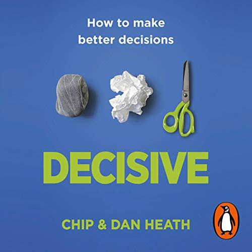 Decisive: How to Make Better Choices in Life and Work