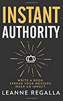 Instant Authority: Write a Book. Spread Your Message. Make an Impact. 1708816518 Book Cover