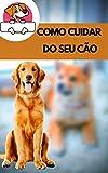 COMO CUIDAR DO SEU CÃO: Como cuidar da saúde do seu cão