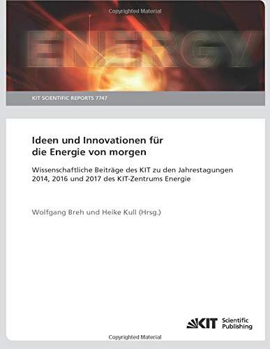 Ideen und Innovationen für die Energie von morgen : Wissenschaftliche Beiträge des KIT zu den Jahrestagungen 2014, 2016 und 2017 des KIT-Zentrums Energie: KIT Scientific Reports