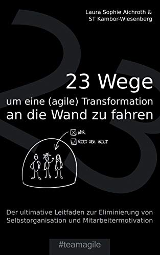 23 Wege um eine (agile) Transformation an die Wand zu fahren: Der ultimative Leitfaden zur Eliminierung von Selbstorganisation und Mitarbeitermotivation