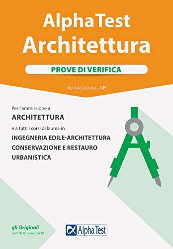 Alpha Test. Architettura. Prove di verifica. Per l'ammissione ad Architettura e a tutti i corsi di laurea in Ingegneria edile-architettura, Conservazione e restauro, Urbanistica