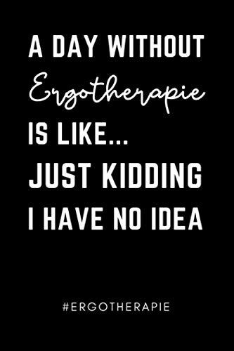 A DAY WITHOUT ERGOTHERAPIE IS LIKE... JUST KIDDING I HAVE NO IDEA #ERGOTHERAPIE: A5 Notizbuch 120 Seiten liniert   Ergotherapie Geschenkidee   ...   Therapeuten Ausbildung   Bachelor