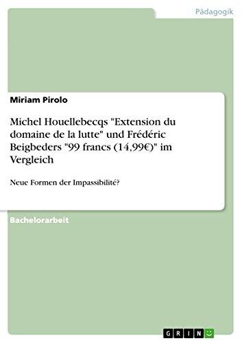 "Michel Houellebecqs ""Extension du domaine de la lutte"" und Frédéric Beigbeders ""99 francs (14,99€)"" im Vergleich: Neue Formen der Impassibilité? (German Edition)"