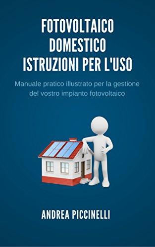 Fotovoltaico domestico - Istruzioni per l\'uso: Manuale pratico illustrato per la gestione del vostro impianto fotovoltaico (Fotovoltaico istruzioni per l\'uso Vol. 1)