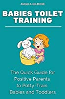 Babies Toilet Training: The Quick Guide for Positive Parents to Potty-Train Babies and Toddlers