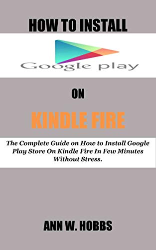 HOW TO INSTALL GOOGLE PLAY ON KINDLE FIRE: The Complete Guide on How to Install Google Play Store On Kindle Fire In Few Minutes Without Stress. (English Edition)