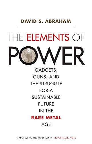 Abraham, D: Elements of Power: Gadgets, Guns, and the Struggle for a Sustainable Future in the Rare Metal Age