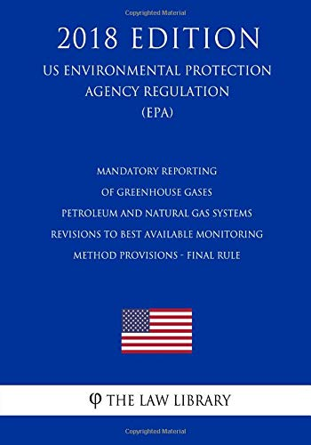 Mandatory Reporting of Greenhouse Gases - Petroleum and Natural Gas Systems - Revisions to Best Available Monitoring Method Provisions - Final Rule ... Agency Regulation) (Epa) (2018 Edition)