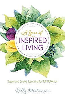 A Year of Inspired Living: Essays and Guided Journaling for Self-Reflection by [Kelly Martinsen]