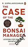 The Case of the Bonsai Manager: Lessons for Managers on Intuition