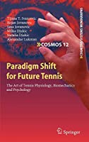 Paradigm Shift for Future Tennis: The Art of Tennis Physiology, Biomechanics and Psychology (Cognitive Systems Monographs (12))