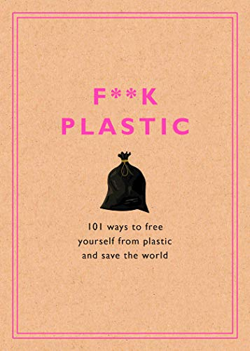 F**k Plastic: 101 Ways to Free Yourself from Plastic and Save the Wo...