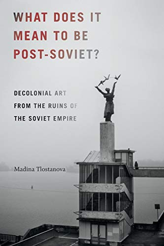 What Does It Mean to Be Post-Soviet?: Decolonial Art from the Ruins of the Soviet Empire (On Decoloniality)