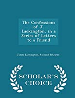 The Confessions of J. Lackington, in a Series of Letters to a Friend - Scholar's Choice Edition 1298360099 Book Cover