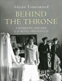 Behind the Throne: A Domestic History of the Royal Household - Adrian Tinniswood