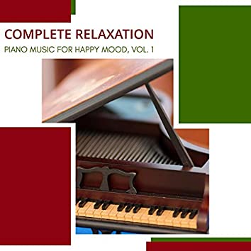 Complete Relaxation - Piano Music For Happy Mood, Vol. 1