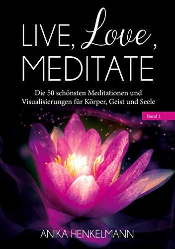 Live, Love, Meditate (Band 1): Die 50 schönsten Meditationen und Visualisierungen für Körper, Geist und Seele