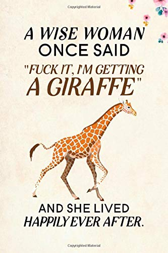 A Wise Woman Once Said Fuck it, Im Getting a Giraffe And She Lived Happily Ever After.: Blank Lined Journal Notebook, 6 x 9, Giraffe journal, ... for Giraffe lovers, World Giraffe Day Gifts