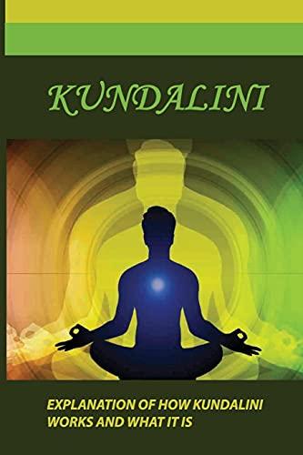 Kundalini: Explanation Of How Kundalini Works And What It Is: Kundalini Yoga Benefits
