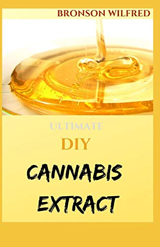 ULTIMATE DIY CANNABIS EXTRACT: Your Complete Manual To Cannabis Extraction and Extracts