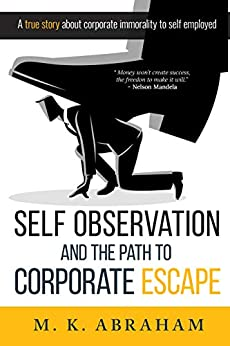 Self Observation And The Path To Corporate Escape: A True Story About Corporate Immorality to Self-employed. Escape the 9 to 5 Day Job. by [M.K. Abraham]