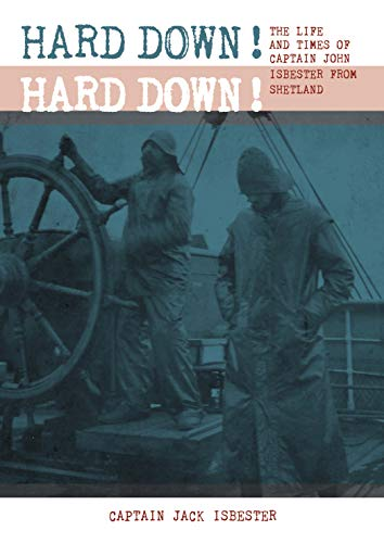 HARD DOWN! HARD DOWN!: The Life and Times of Captain John Isbester from Shetland