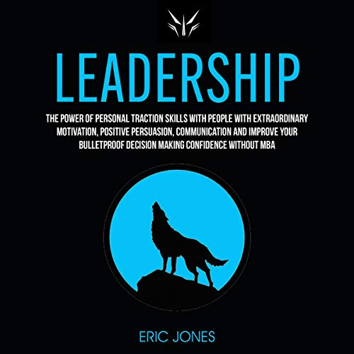 Leadership: The Power of Personal Traction Skills with People with Extraordinary Motivation, Positive , Persuasion, Communication and Improve Your Bulletproof Decision Making Confidence Without MBA audiobook cover art