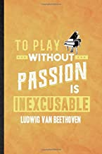 To Play Without Passion Is Inexcusable Ludwig Van Beethoven: Funny Blank Lined Classical Period Journal Notebook, Graduati...