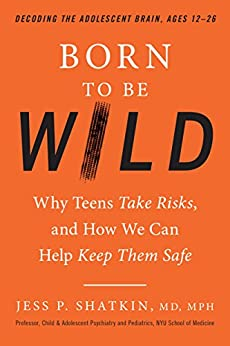 Born to Be Wild: Why Teens Take Risks, and How We Can Help Keep Them Safe by [Jess Shatkin]