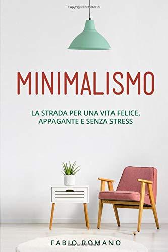Minimalismo: La strada per una vita felice, appagante e senza stress.