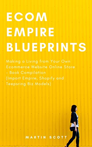 Ecom Empire Blueprints: Making a Living from Your Own Ecommerce Website Online Store – Book Compilation (Import Empire, Shopify and Teepsring Biz Models) (English Edition)