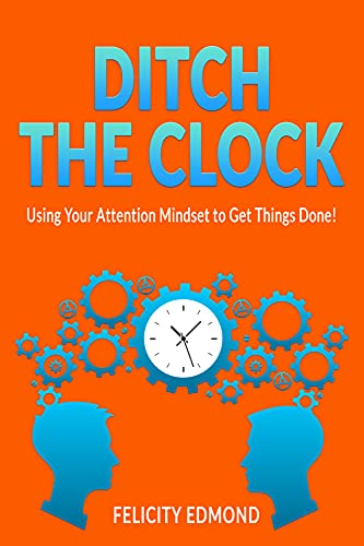 Ditch the Clock: Using Your Attention Mindset to Get Things Done! (English Edition)