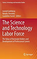 The Science and Technology Labor Force: The Value of Doctorate Holders and Development of Professional Careers (Science, Technology and Innovation Studies)