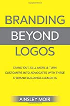Branding Beyond Logos: Stand Out, Sell More and Turn Customers Into Advocates With These 17 Brand Building Elements
