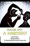 Dealing With A Narcissist: How To Not Being A Victim To The Narcissistic Person In Your Life: Narcissistic Personality Disorder Definition And Symptoms (English Edition)