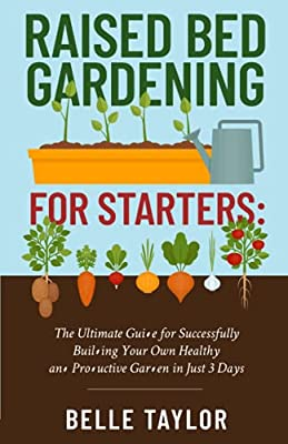 Raised Bed Gardening for Starters: The Ultimate Guide to Successfully Building Your Own Healthy and Productive Garden in Just 3 Days