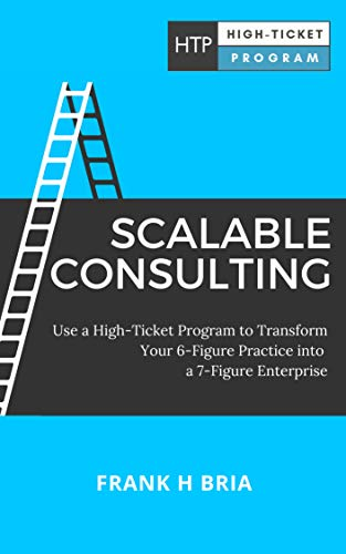 Scalable Consulting: Use a High-Ticket Program to Transform Your 6-Figure Practice into a 7-Figure Enterprise (English Edition)