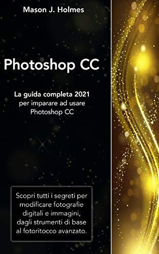 PHOTOSHOP: La guida completa 2021 per imparare ad usare Photoshop CC. Scopri tutti i segreti per modificare fotografie digitali e immagini, dagli strumenti di base al fotoritocco avanzato.