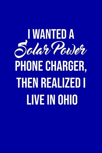 I Wanted A solar power phone charger, then realized I live in Ohio: Solar Power Environmentalist Gifts. Novelty Renewable Energy Blank Notebook, Journal.