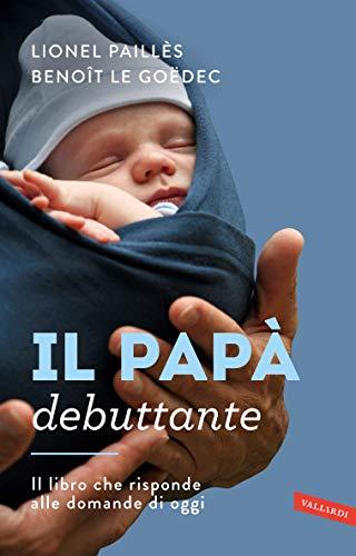Il papà debuttante: Il libro che risponde alle domande di oggi (Italian Edition)
