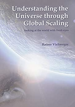 Understanding the Universe through Global Scaling: looking at the world with fresh eyes by [Rainer Viehweger]