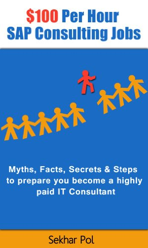 $100 Per Hour SAP Consulting Jobs: Myths, Facts, Secrets & Steps to prepare you become a highly paid IT Consultant (English Edition)